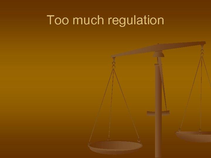 Too much regulation