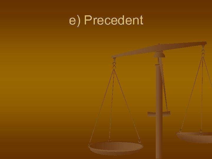e) Precedent