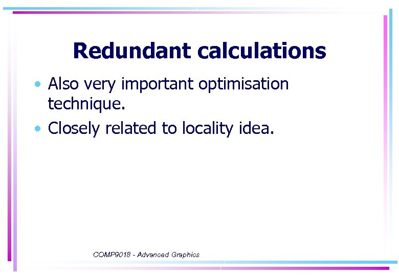 Redundant calculations • Also very important optimisation technique. • Closely related to locality idea.