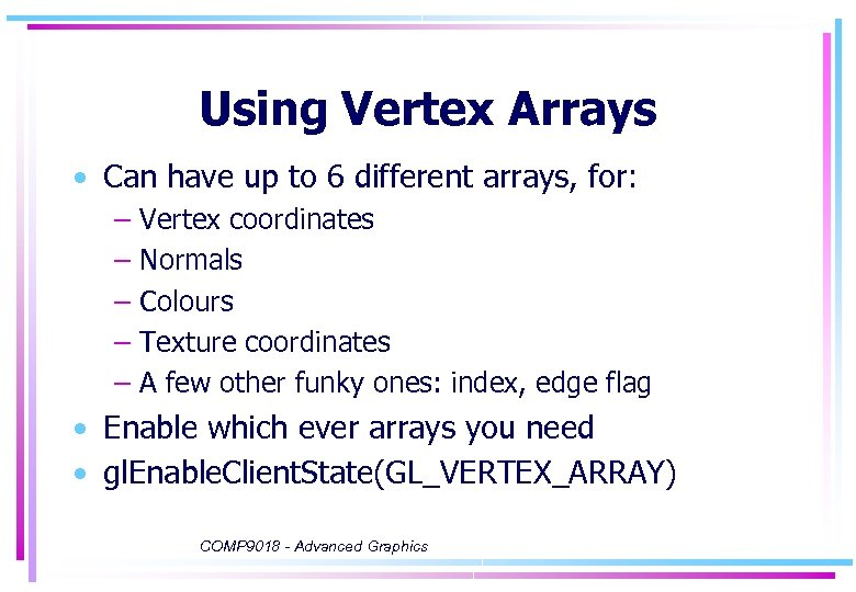 Using Vertex Arrays • Can have up to 6 different arrays, for: – –