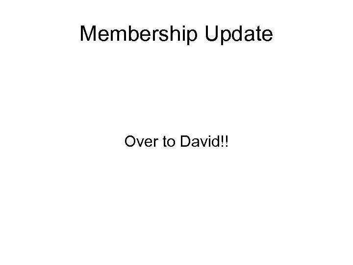 Membership Update Over to David!!