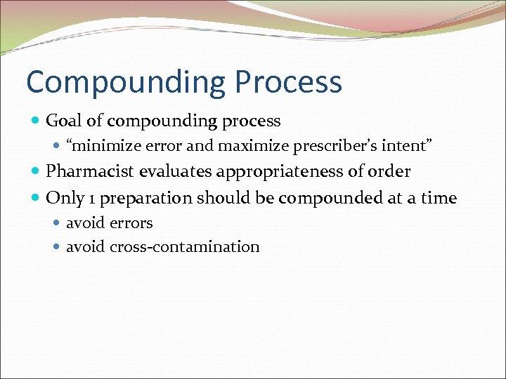 "Compounding Process Goal of compounding process ""minimize error and maximize prescriber's intent"" Pharmacist evaluates"