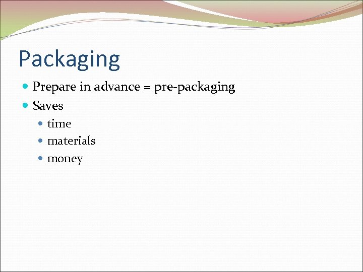 Packaging Prepare in advance = pre-packaging Saves time materials money
