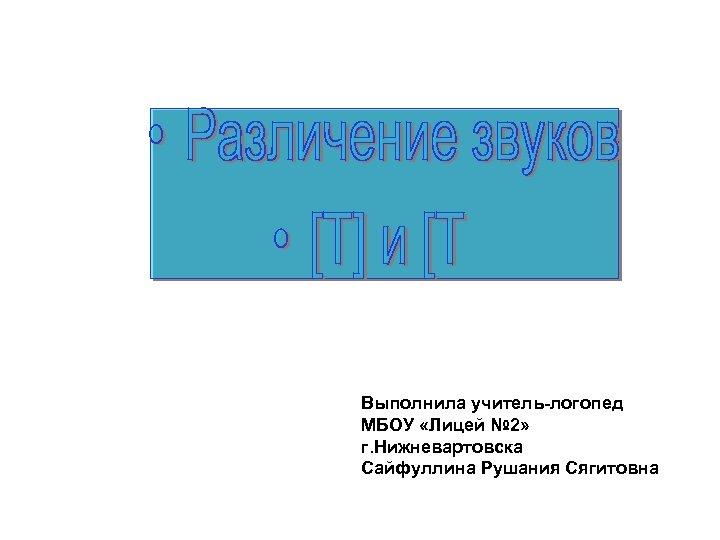 Выполнила учитель-логопед МБОУ «Лицей № 2» г. Нижневартовска Сайфуллина Рушания Сягитовна
