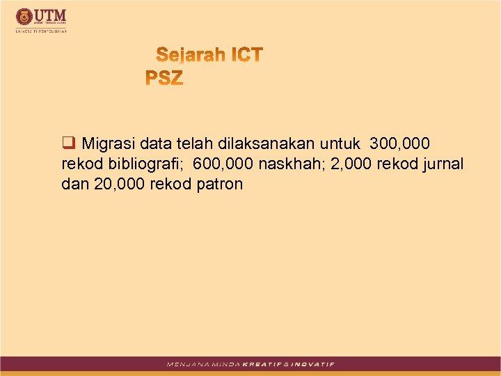 q Migrasi data telah dilaksanakan untuk 300, 000 rekod bibliografi; 600, 000 naskhah; 2,