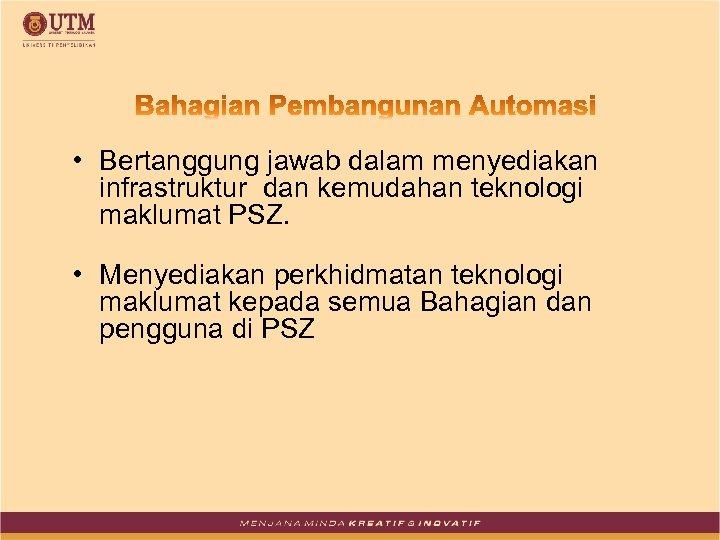 • Bertanggung jawab dalam menyediakan infrastruktur dan kemudahan teknologi maklumat PSZ. • Menyediakan