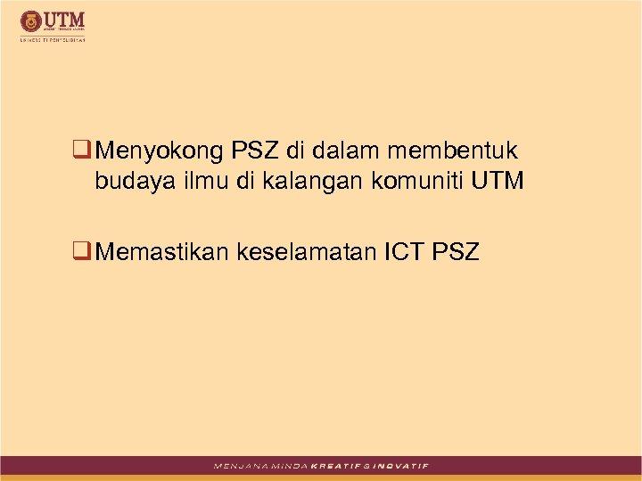 q Menyokong PSZ di dalam membentuk budaya ilmu di kalangan komuniti UTM q Memastikan