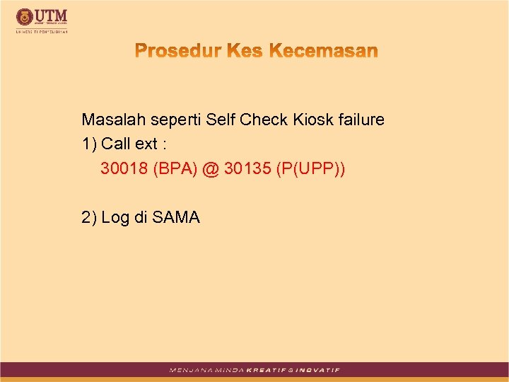 Masalah seperti Self Check Kiosk failure 1) Call ext : 30018 (BPA) @ 30135