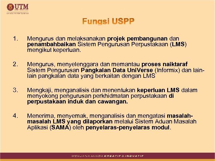 1. Mengurus dan melaksanakan projek pembangunan dan penambahbaikan Sistem Pengurusan Perpustakaan (LMS) mengikut keperluan.