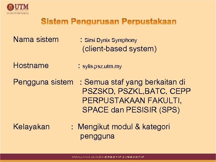 Nama sistem : Sirsi Dynix Symphony (client-based system) Hostname : sylis. psz. utm. my