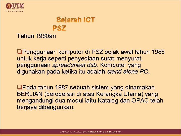 Tahun 1980 an q. Penggunaan komputer di PSZ sejak awal tahun 1985 untuk kerja