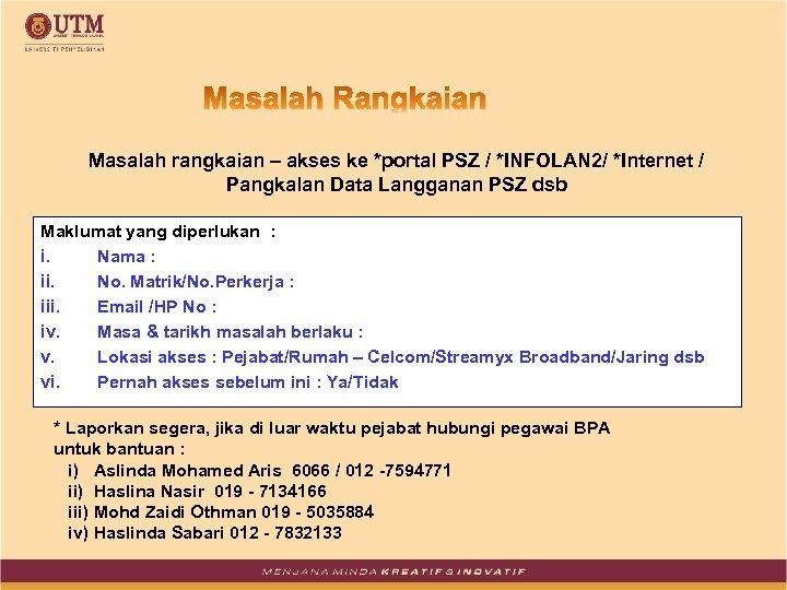 Masalah rangkaian – akses ke *portal PSZ / *INFOLAN 2/ *Internet / Pangkalan Data