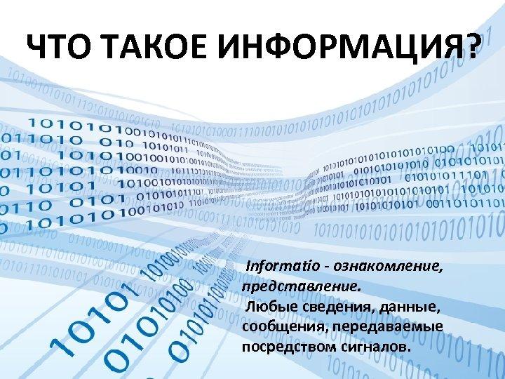ЧТО ТАКОЕ ИНФОРМАЦИЯ? Informatio - ознакомление, представление. Любые сведения, данные, сообщения, передаваемые посредством сигналов.