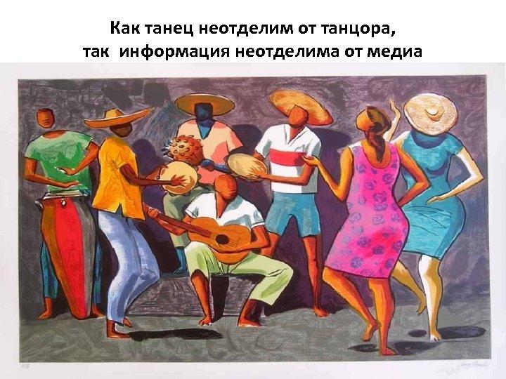 Как танец неотделим от танцора, так информация неотделима от медиа