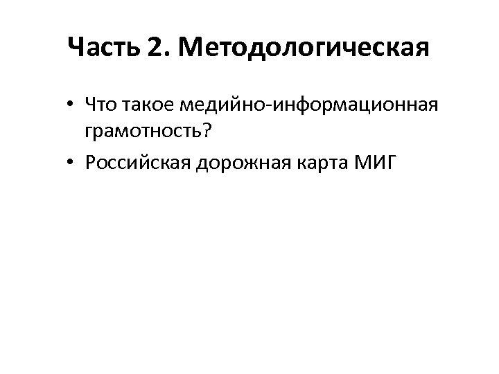 Часть 2. Методологическая • Что такое медийно-информационная грамотность? • Российская дорожная карта МИГ