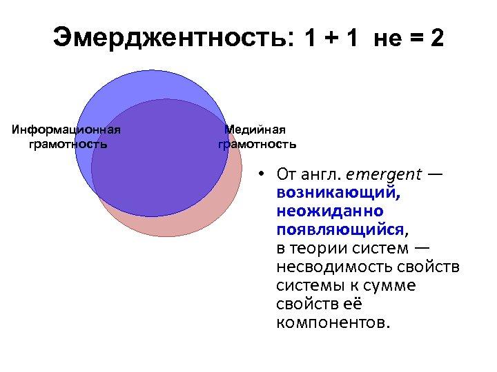 Эмерджентность: 1 + 1 не = 2 Информационная грамотность Медийная грамотность • От англ.