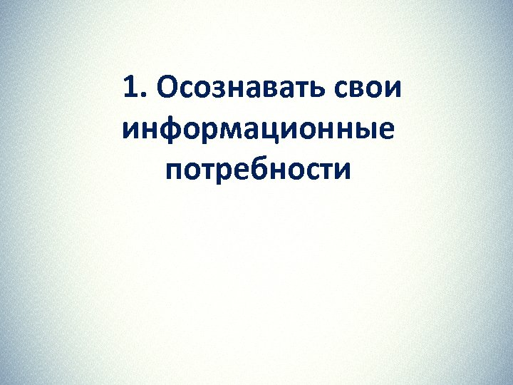 1. Осознавать свои информационные потребности