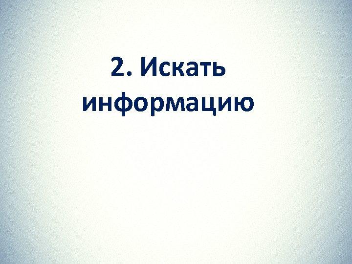 2. Искать информацию