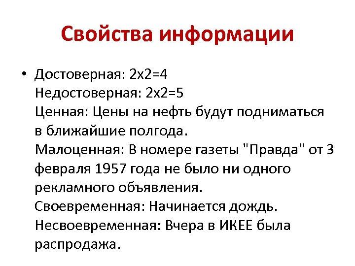 Свойства информации • Достоверная: 2 х2=4 Недостоверная: 2 х2=5 Ценная: Цены на нефть будут