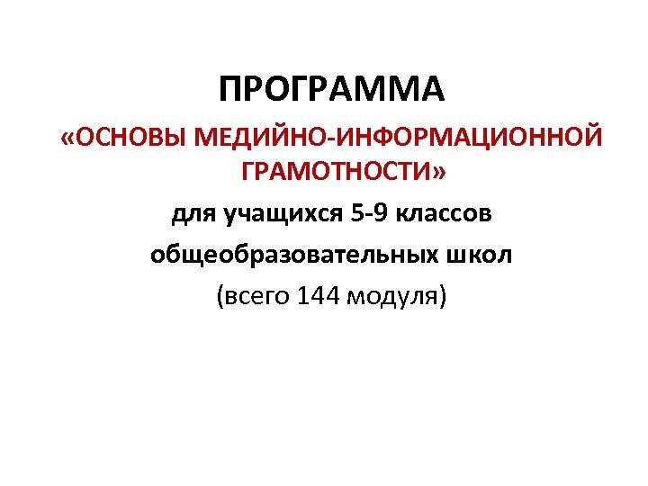 ПРОГРАММА «ОСНОВЫ МЕДИЙНО-ИНФОРМАЦИОННОЙ ГРАМОТНОСТИ» для учащихся 5 -9 классов общеобразовательных школ (всего 144 модуля)