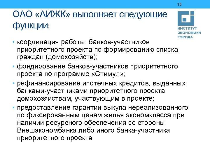 18 ОАО «АИЖК» выполняет следующие функции: • координация работы банков-участников приоритетного проекта по формированию