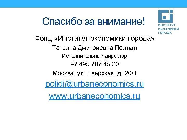 Спасибо за внимание! Фонд «Институт экономики города» Татьяна Дмитриевна Полиди Исполнительный директор +7 495