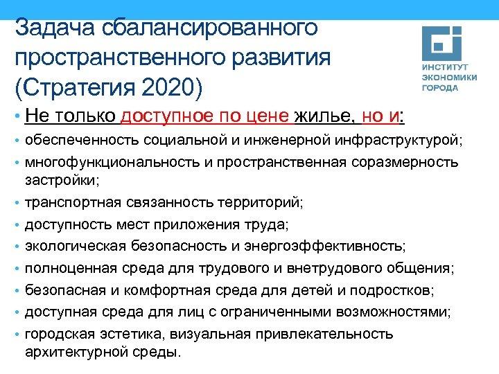 Задача сбалансированного пространственного развития (Стратегия 2020) • Не только доступное по цене жилье, но