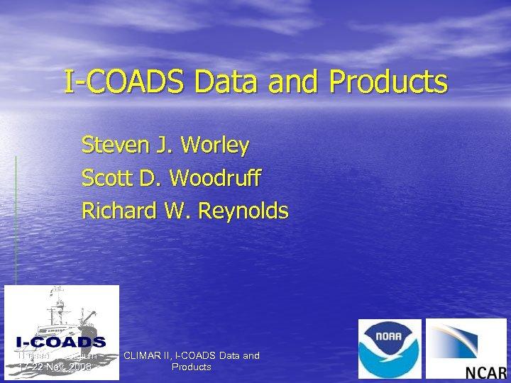 I-COADS Data and Products Steven J. Worley Scott D. Woodruff Richard W. Reynolds Brussels,