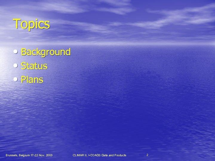 Topics • Background • Status • Plans Brussels, Belgium 17 -22 Nov. 2003 CLIMAR