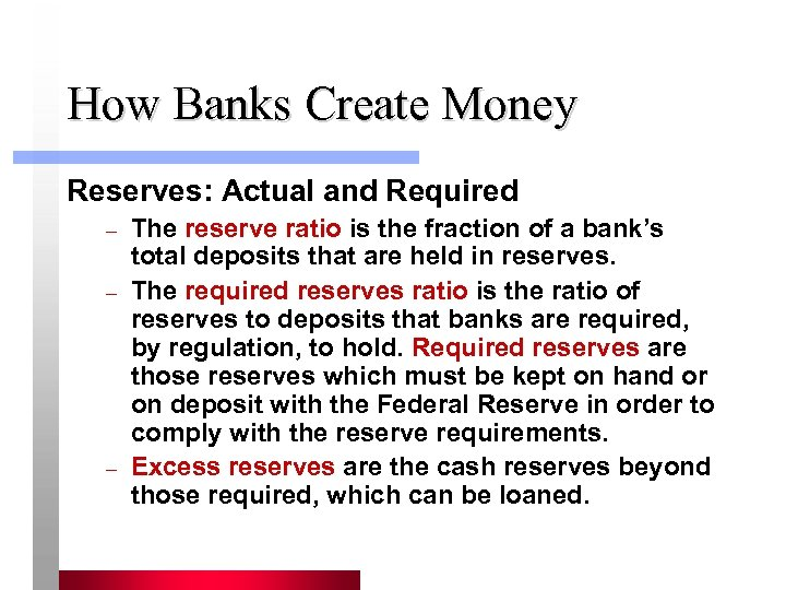 How Banks Create Money Reserves: Actual and Required – – – The reserve ratio