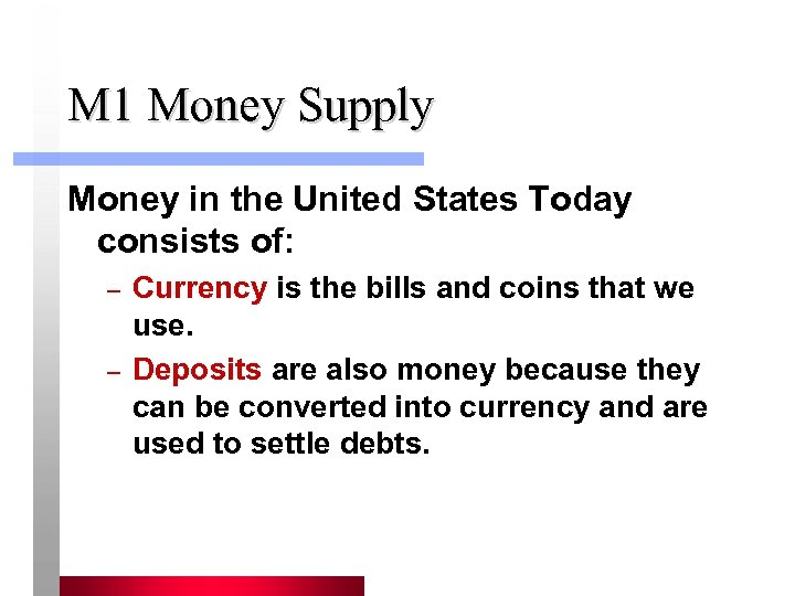 M 1 Money Supply Money in the United States Today consists of: – –