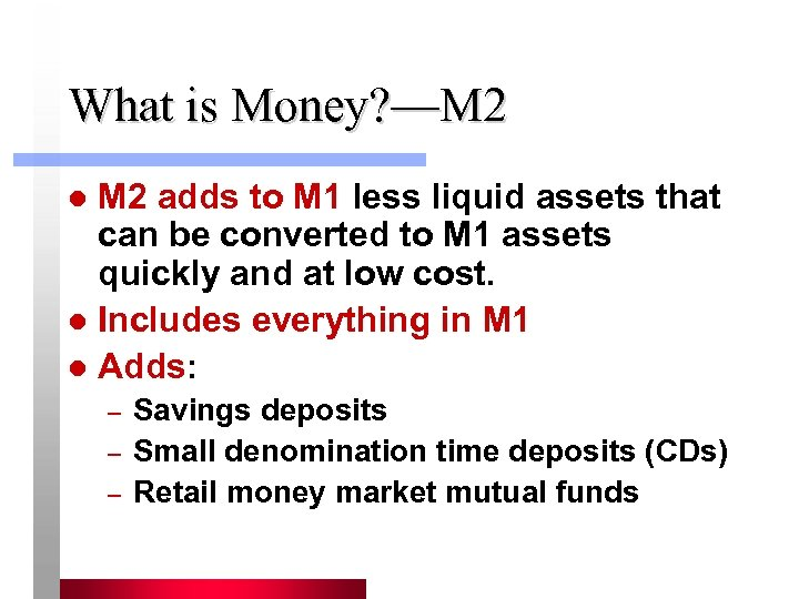 What is Money? —M 2 adds to M 1 less liquid assets that can
