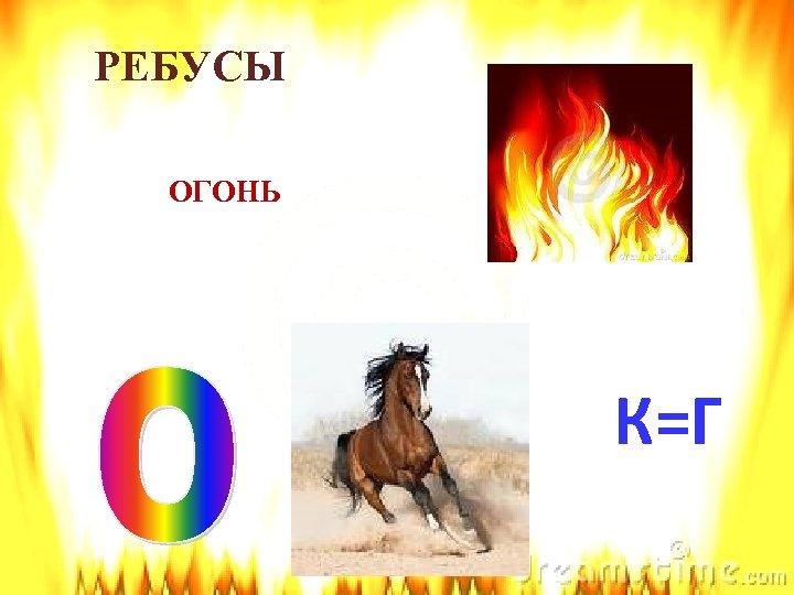 РЕБУСЫ ОГОНЬ К=Г