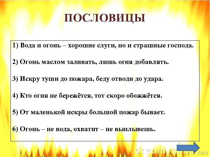 ПОСЛОВИЦЫ 1) Вода и огонь – хорошие слуги, но и страшные господа. 2) Огонь