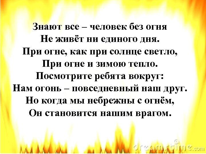 Знают все – человек без огня Не живёт ни единого дня. При огне, как
