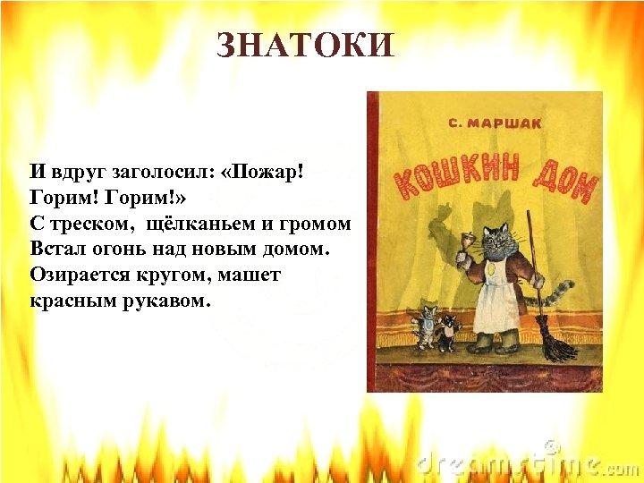 ЗНАТОКИ И вдруг заголосил: «Пожар! Горим!» С треском, щёлканьем и громом Встал огонь над