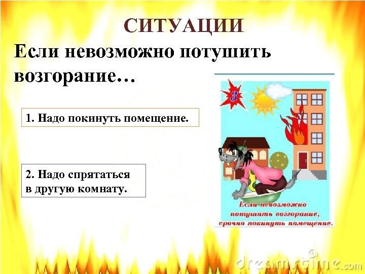 СИТУАЦИИ Если невозможно потушить возгорание… 1. Надо покинуть помещение. 2. Надо спрятаться в другую
