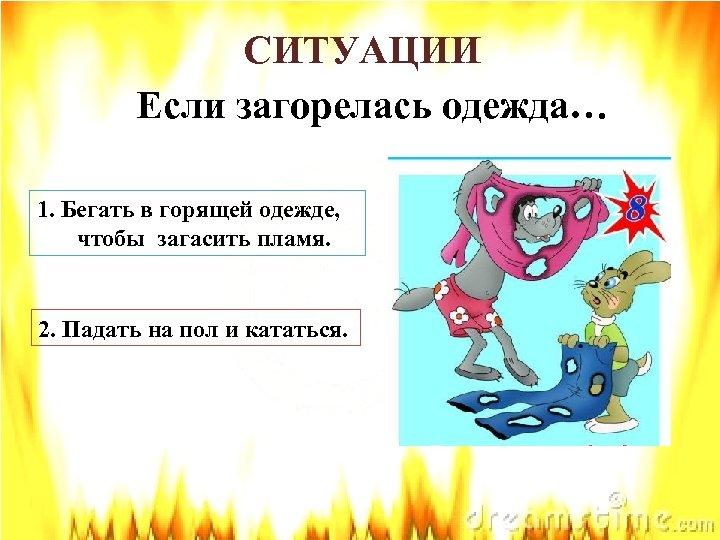 СИТУАЦИИ Если загорелась одежда… 1. Бегать в горящей одежде, чтобы загасить пламя. 2. Падать