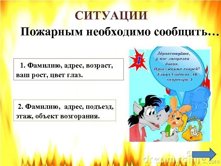 СИТУАЦИИ Пожарным необходимо сообщить… 1. Фамилию, адрес, возраст, ваш рост, цвет глаз. 2. Фамилию,