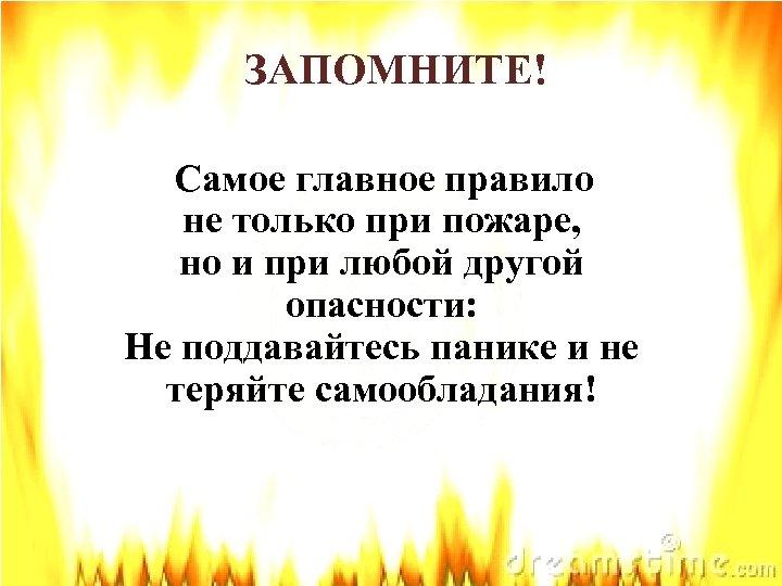 ЗАПОМНИТЕ! Самое главное правило не только при пожаре, но и при любой другой опасности: