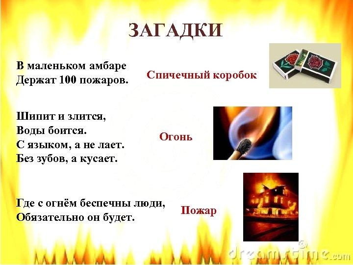 ЗАГАДКИ В маленьком амбаре Держат 100 пожаров. Шипит и злится, Воды боится. С языком,