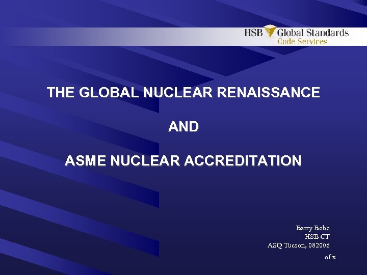 THE GLOBAL NUCLEAR RENAISSANCE AND ASME NUCLEAR ACCREDITATION Barry Bobo HSB CT ASQ Tucson,