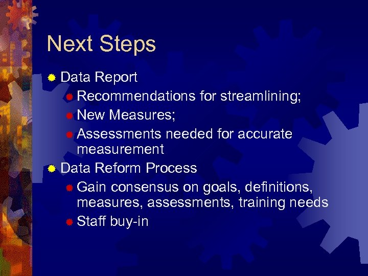 Next Steps ® Data Report ® Recommendations for streamlining; ® New Measures; ® Assessments