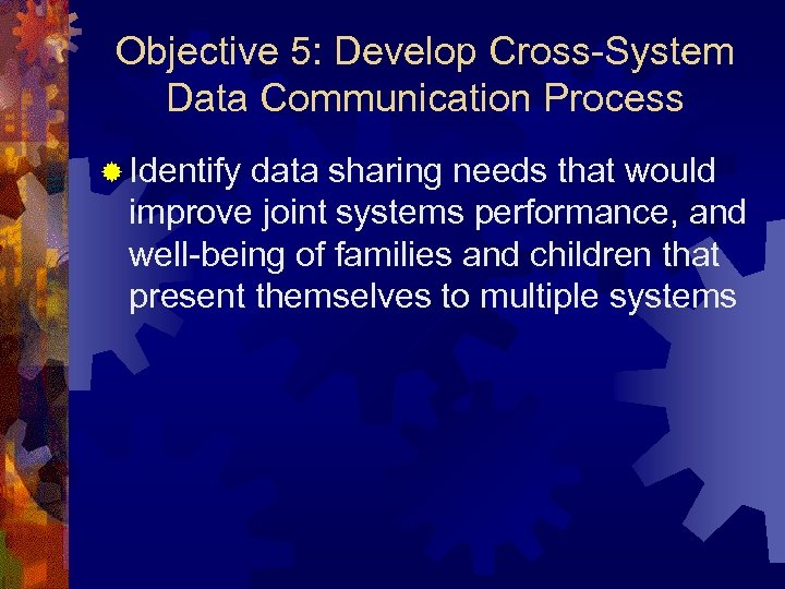 Objective 5: Develop Cross-System Data Communication Process ® Identify data sharing needs that would