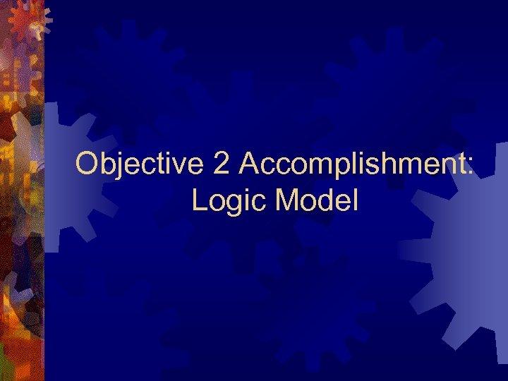 Objective 2 Accomplishment: Logic Model