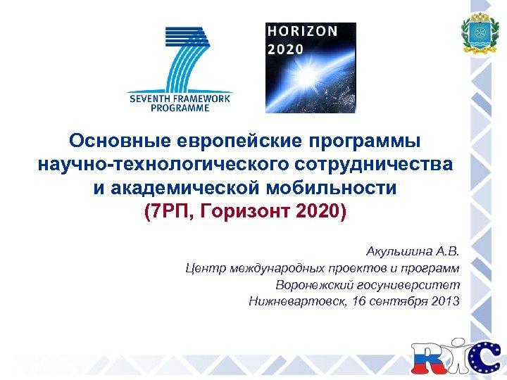 Основные европейские программы научно-технологического сотрудничества и академической мобильности (7 РП, Горизонт 2020) Акульшина А.