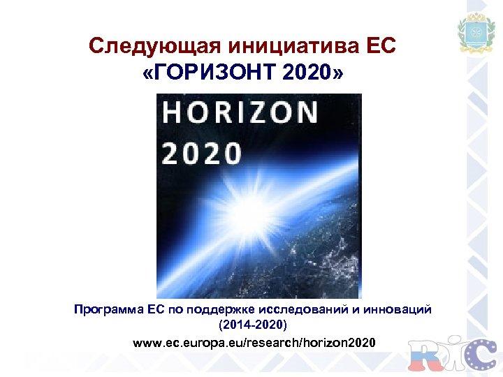 Следующая инициатива ЕС «ГОРИЗОНТ 2020» Программа ЕС по поддержке исследований и инноваций (2014 -2020)