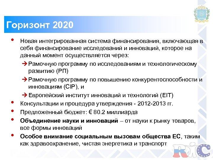 Горизонт 2020 • • • Новая интегрированная система финансирования, включающая в себя финансирование исследований