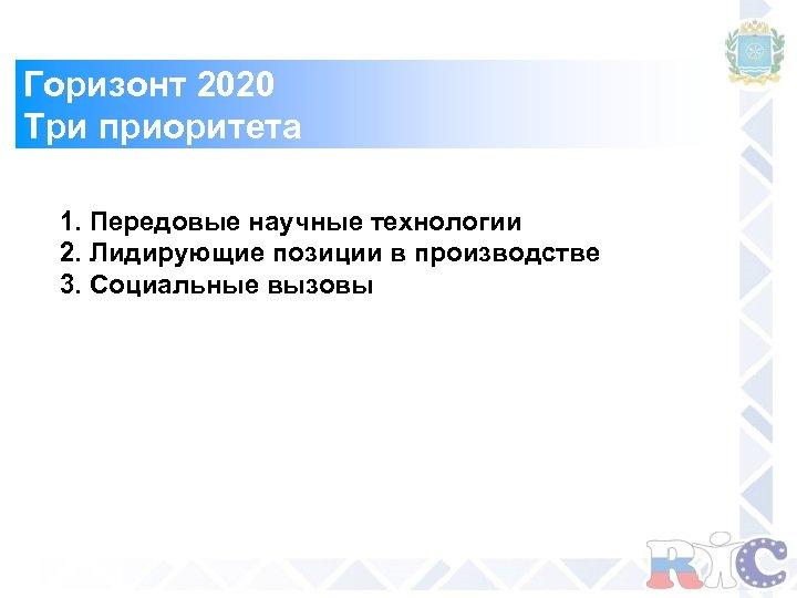 Горизонт 2020 Три приоритета 1. Передовые научные технологии 2. Лидирующие позиции в производстве 3.