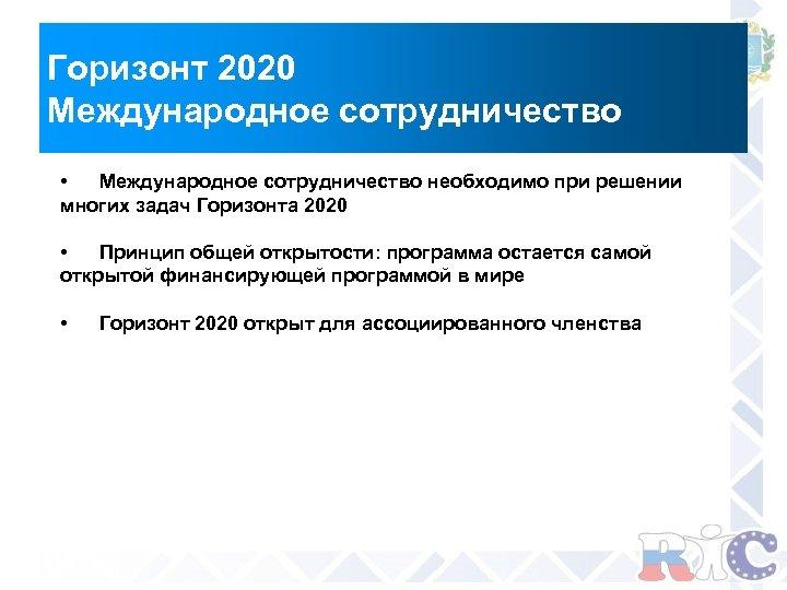 Горизонт 2020 Международное сотрудничество • Международное сотрудничество необходимо при решении многих задач Горизонта 2020